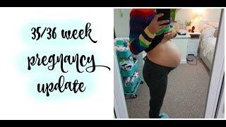 35/36 WEEK PREGNANCY UPDATE