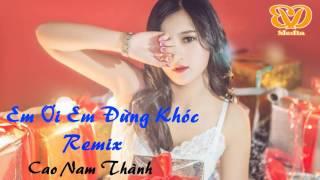 Em Ơi Em Đừng Khóc Remix - Cao Nam Thành