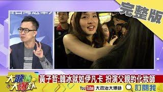 2018.12.15大政治大爆卦完整版 韓冰就如伊凡卡 扮演父親的化妝師