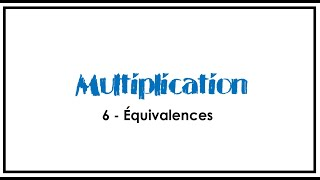 6 - Multiplication - Équivalences