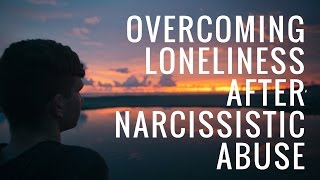 Overcoming Loneliness After Narcissistic Abuse
