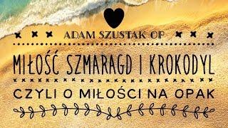 Adam Szustak OP: Miłość, szmaragd i krokodyl, czyli o miłości na opak