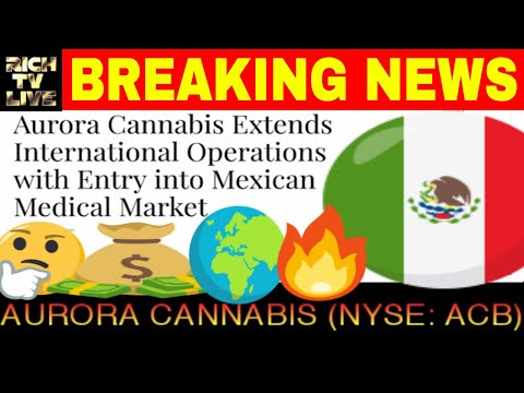 Aurora Cannabis Extends International Operations with Entry into Mexican Medical Market (NYSE: ACB)
