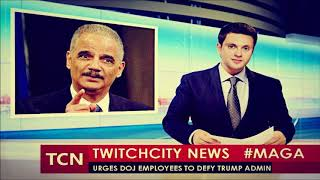 Sedition: Former Attorney General Eric Holder Urges DOJ Employees to Defy Trump Administration
