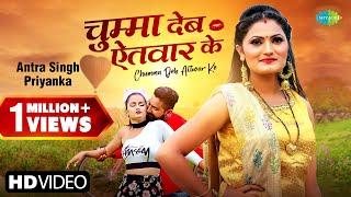 Antra Singh Priyanka ~ Chumma Deb Aitwar Ke | चुम्मा देब ऐतवार के | Bhojpuri Gana