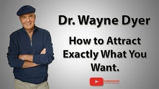 Dr  Wayne Dyer | How to Attract Exactly What You Want (Law of Attraction)