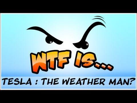 WTF Is... - Tesla : The Weatherman?