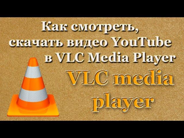 Как смотреть, скачать видео YouTube в VLC Media Player