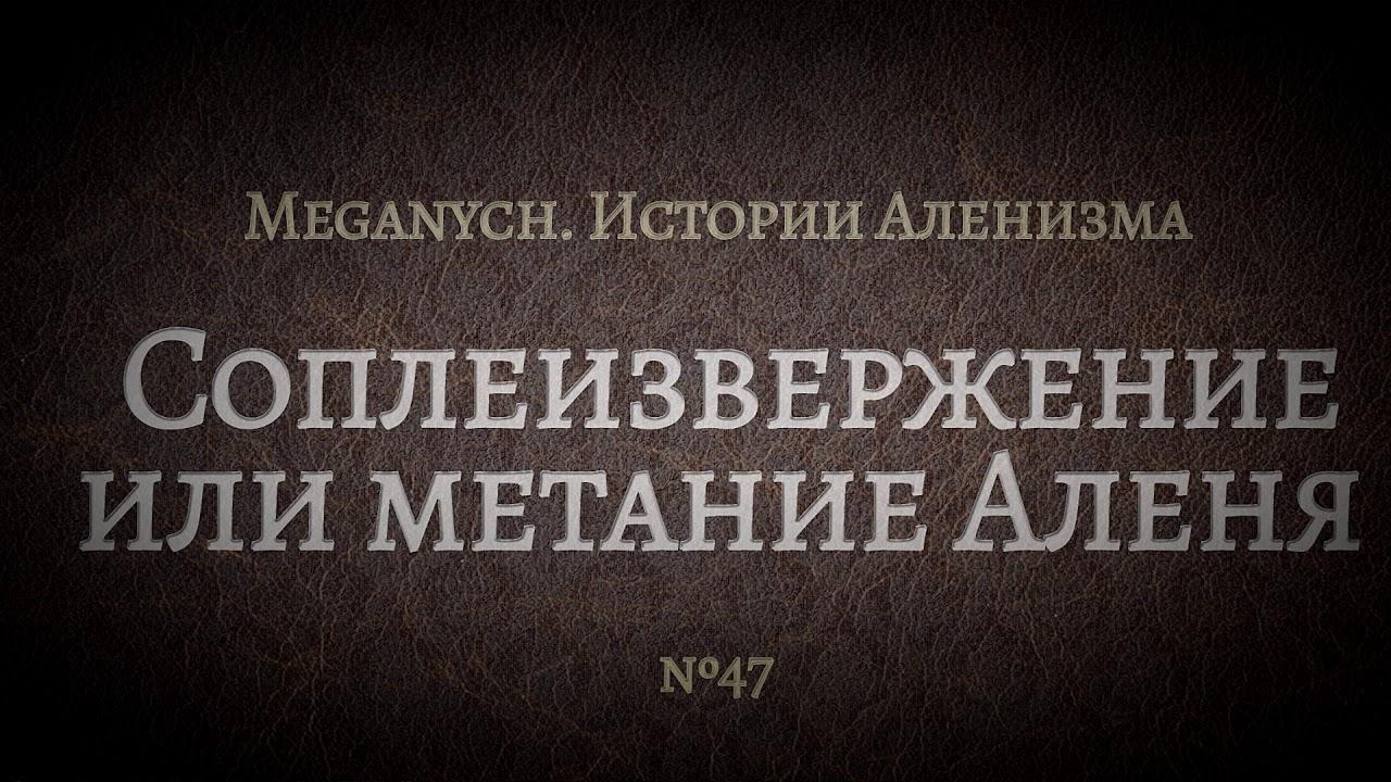 Соплеизвержение или метание Аленя | Библиотека Меганыча. Аудиокнига для мужчин