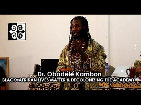 Ọbádélé Kambon, PhD: Black=Afrikan Lives Matter and Decolonizing the Academy