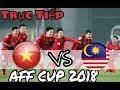 Trực Tiếp bóng đá hôm nay Việt Nam vs Malaysia AFF Cup 2018