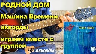 Родной дом - Машина Времени, аккорды. Играем вместе с группой.