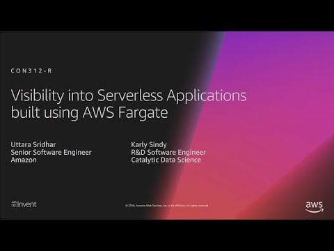 AWS re:Invent 2018: Visibility into Serverless Applications built using AWS Fargate (CON312-R1)