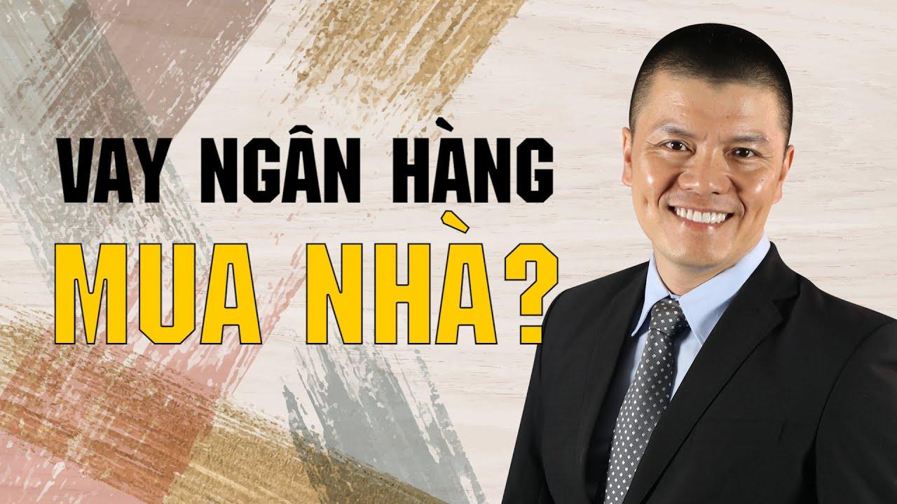 Có nên vay tiền ngân hàng để mua nhà?   Phạm Ngọc Anh – Mr Why