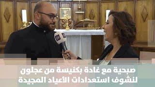 صبحية مع غادة اليوم بكنيسة من عجلون لنشوف استعدادات الأعياد المجيدة