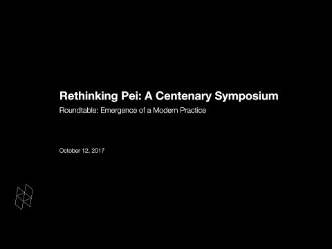 Rethinking Pei: A Centenary Symposium, Roundtable: Emergence of a Modern Practice