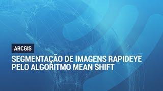 ArcGIS 10.3: Segmentação de Imagens RapidEye através do algoritmo Mean Shift