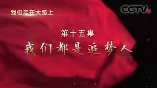 《我们走在大路上》 第十五集 我们都是追梦人| CCTV
