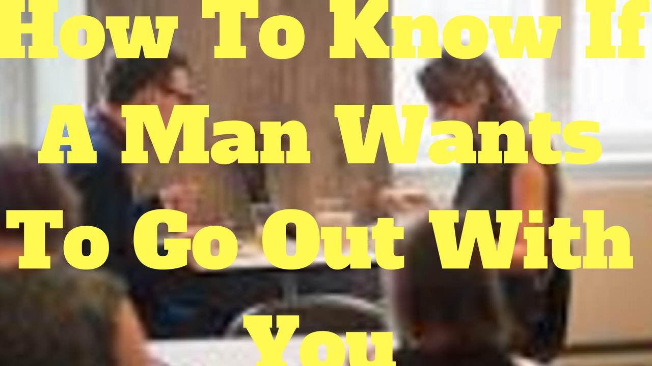 How To Know If A Man Wants To Go Out With You