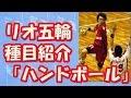 【リオ五輪種目紹介】ハンドボール。格闘的な要素も含まれる総合スポーツ!