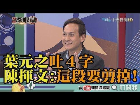 《新聞深喉嚨》精彩片段 葉元之評韓國瑜團隊吐4字 陳揮文大驚:這段要剪掉!