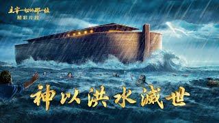 基督教会纪录片电影《主宰一切的那一位》精彩片段:神以洪水灭世