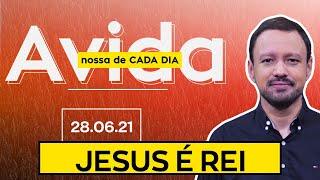 JESUS É REI / A Vida Nossa de Cada Dia - 28/06/21