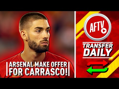 Arsenal Make Offer For Yannick Carrasco As Seven Leave In Clear Out!   AFTV Transfer Daily