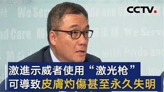 """香港警方举行发布会 警方:激进示威者使用""""激光枪""""可导致皮肤灼伤甚至永久失明   CCTV"""