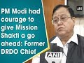 PM Modi had courage to give Mission Shakti a go ahead: Former DRDO Chief