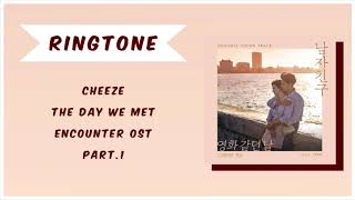 [RINGTONE] CHEEZE - THE DAY WE MET (ENCOUNTER OST) PART.1 | DOWNLOAD