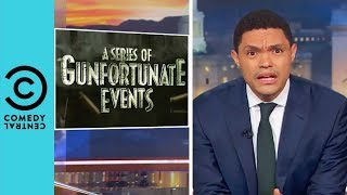 A Series Of Gunfortunate Events | The Daily Show With Trevor Noah