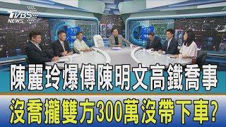 【少康開講】陳麗玲爆傳陳明文高鐵喬事 沒喬攏雙方300萬沒帶下車?