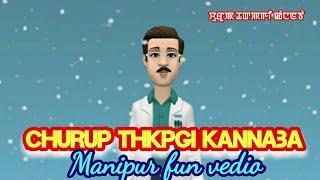 Churup thkpgi kannaba || Manipuri fun vedio