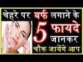 चेहरे पर बर्फ लगाने के 5 फायदे 5 benefits of Ice for healthy and glowing Skin