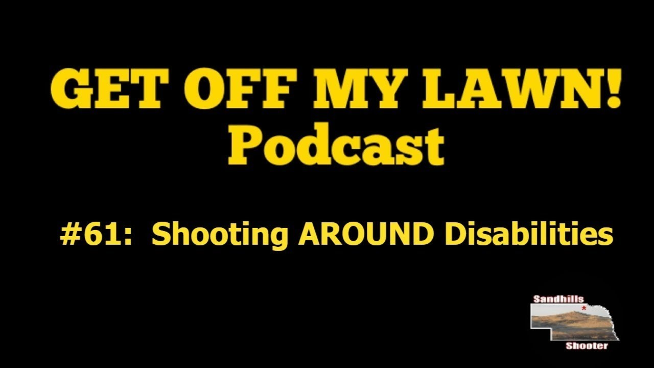 GET OFF MY LAWN! Podcast #059:  Shooting AROUND Disabilities