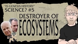 Is Genesis History, Science? Part 5 - Destroyer of Ecosystems