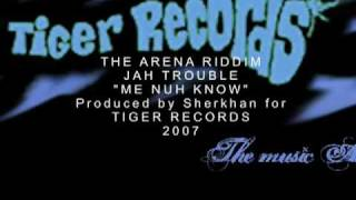 JAH TROUBLE - ME NUH KNOW - THE ARENA RIDDIM - 2007 SHERKHAN