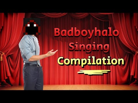 Badboyhalo Singing Compilation