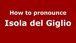 How to pronounce Isola del Giglio (Italian/Italy) - PronounceNames.com