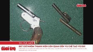 Bắt giữ nhóm thanh niên liên quan đến vụ chế tạo vũ khí
