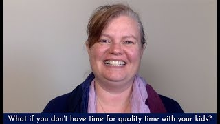 What if you don't have enough time for quality time with your kids?