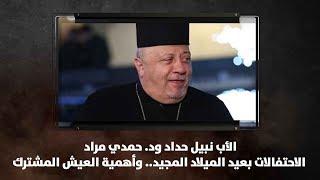 الأب نبيل حداد ود. حمدي مراد - الاحتفالات بعيد الميلاد المجيد.. وأهمية العيش المشترك - نبض البلد