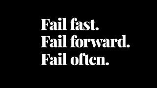FAIL EARLY FAIL OFTEN FAIL FORWARD