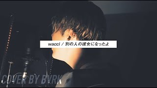 【フル歌詞付き】別の人の彼女になったよ / wacci (Cover by BVRK)