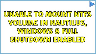 Ubuntu: Unable to mount NTFS volume in nautilus, windows 8 full shutdown enabled