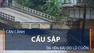 Cận cảnh cầu sập tại Yên Bái do lũ cuốn | VTC1