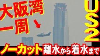 US-2大阪湾一周!離水~着水ノーカット撮影!新明和甲南工場沖