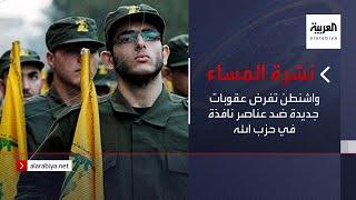 نشرة المساء | واشنطن تفرض عقوبات جديدة ضد عناصر نافذة في حزب الله