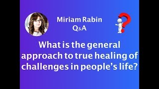 Miriam Rabin - Q&A -What is the general approach to true healing of challenges in people's  life?